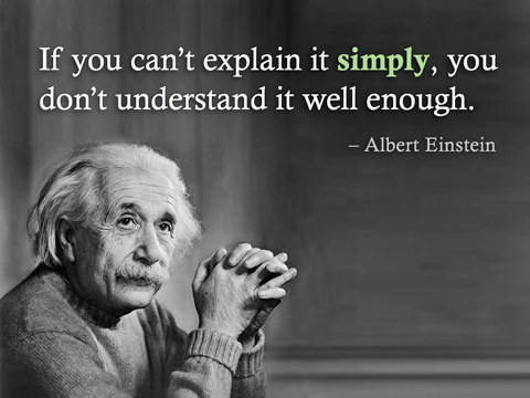 Einstein - If you can't explain it simply, you don't understand it well enough